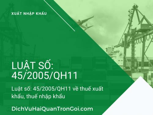Luật số: 45/2005/QH11 của Quốc hội về thuế xuất khẩu, thuế nhập khẩu - Tư vấn dịch vụ xuất nhập khẩu trọn gói